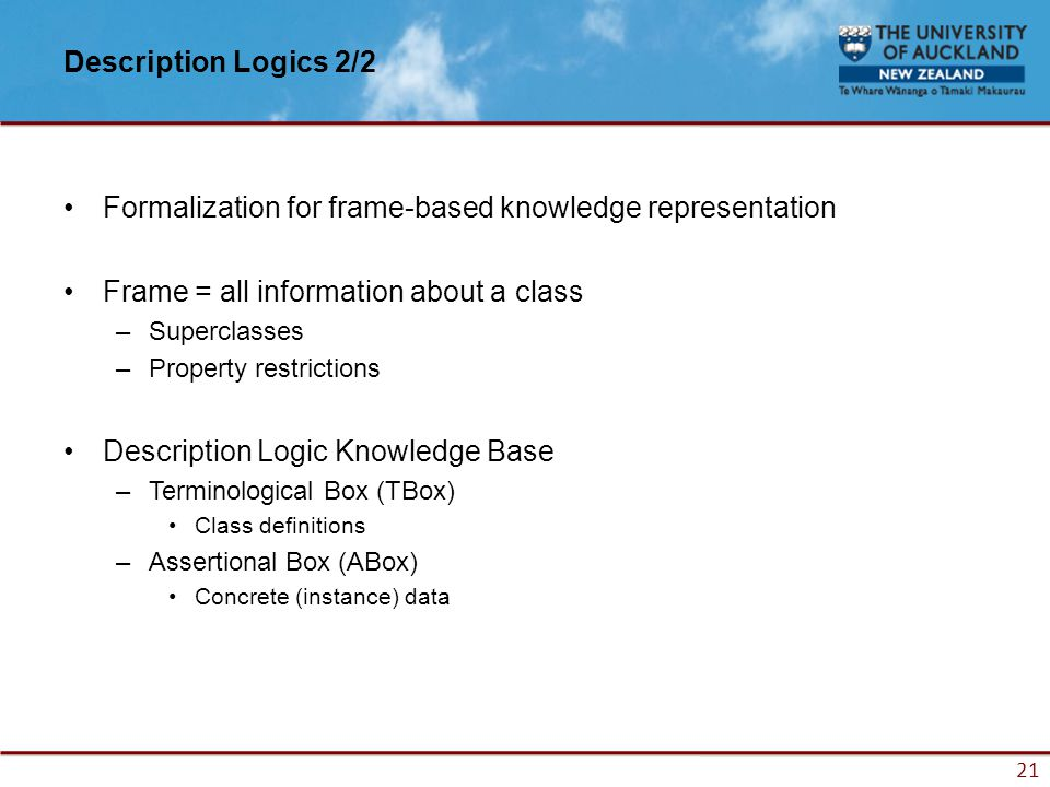 21 Description Logics 2/2 Formalization for frame-based knowledge representation Frame = all information about a class –Superclasses –Property restrictions Description Logic Knowledge Base –Terminological Box (TBox) Class definitions –Assertional Box (ABox) Concrete (instance) data