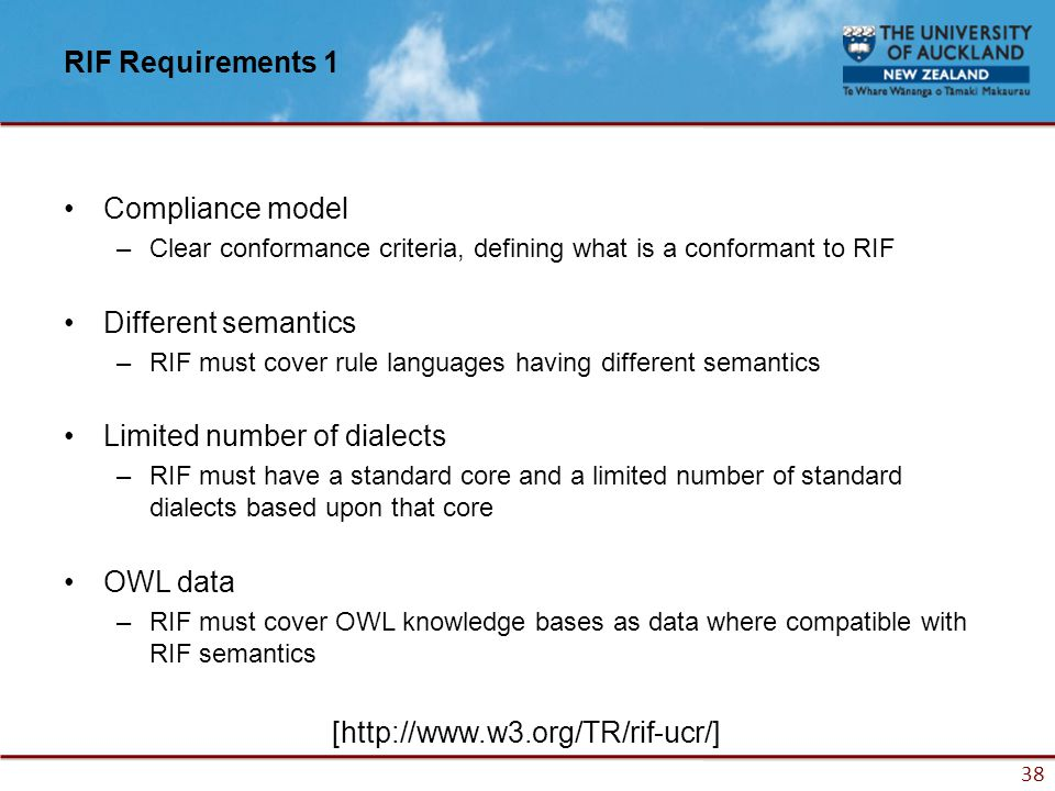 38 RIF Requirements 1 Compliance model –Clear conformance criteria, defining what is a conformant to RIF Different semantics –RIF must cover rule languages having different semantics Limited number of dialects –RIF must have a standard core and a limited number of standard dialects based upon that core OWL data –RIF must cover OWL knowledge bases as data where compatible with RIF semantics [http://www.w3.org/TR/rif-ucr/]
