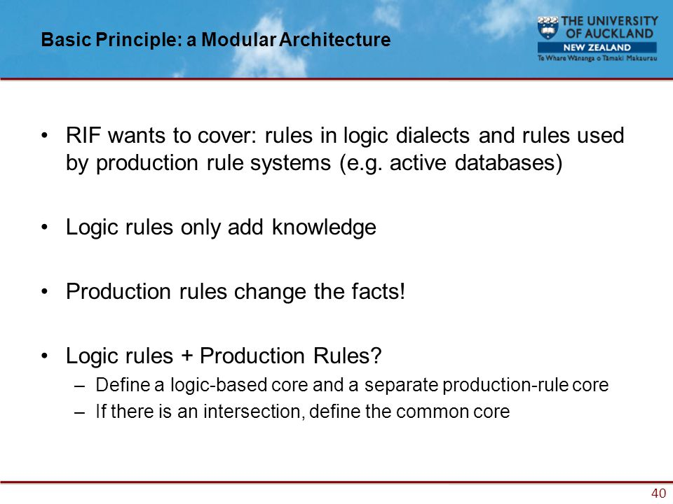 40 Basic Principle: a Modular Architecture RIF wants to cover: rules in logic dialects and rules used by production rule systems (e.g.