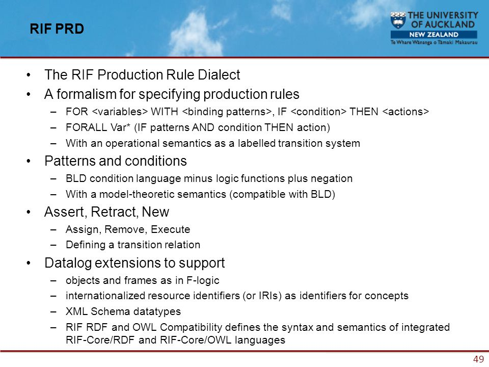 49 RIF PRD The RIF Production Rule Dialect A formalism for specifying production rules –FOR WITH, IF THEN –FORALL Var* (IF patterns AND condition THEN action) –With an operational semantics as a labelled transition system Patterns and conditions –BLD condition language minus logic functions plus negation –With a model-theoretic semantics (compatible with BLD) Assert, Retract, New –Assign, Remove, Execute –Defining a transition relation Datalog extensions to support –objects and frames as in F-logic –internationalized resource identifiers (or IRIs) as identifiers for concepts –XML Schema datatypes –RIF RDF and OWL Compatibility defines the syntax and semantics of integrated RIF-Core/RDF and RIF-Core/OWL languages