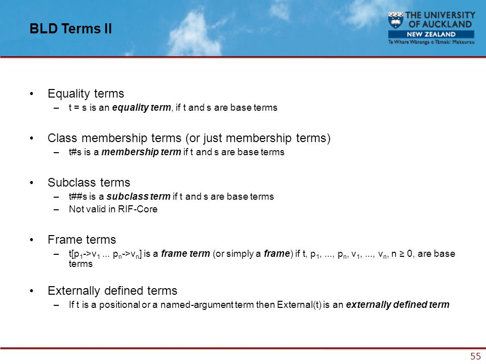 55 BLD Terms II Equality terms –t = s is an equality term, if t and s are base terms Class membership terms (or just membership terms) –t#s is a membership term if t and s are base terms Subclass terms –t##s is a subclass term if t and s are base terms –Not valid in RIF-Core Frame terms –t[p 1 ->v 1...