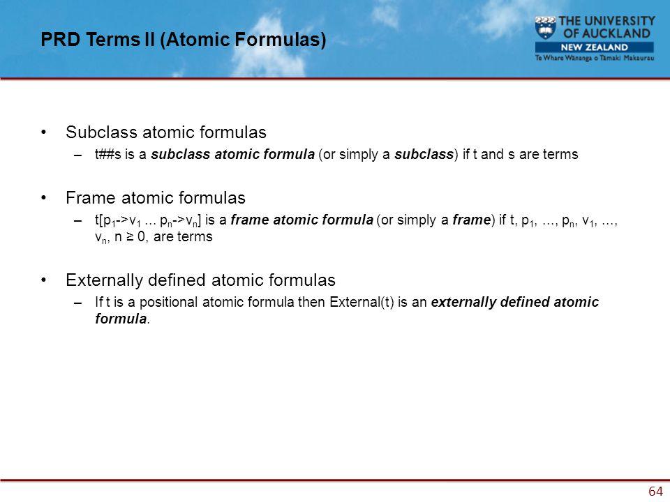 64 PRD Terms II (Atomic Formulas) Subclass atomic formulas –t##s is a subclass atomic formula (or simply a subclass) if t and s are terms Frame atomic formulas –t[p 1 ->v 1...