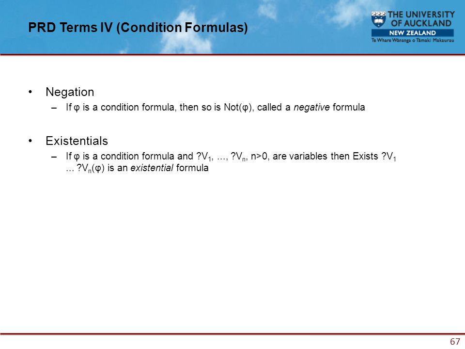 67 PRD Terms IV (Condition Formulas) Negation –If φ is a condition formula, then so is Not(φ), called a negative formula Existentials –If φ is a condition formula and ?V 1,..., ?V n, n>0, are variables then Exists ?V 1...