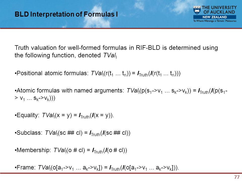 77 BLD Interpretation of Formulas I Truth valuation for well-formed formulas in RIF-BLD is determined using the following function, denoted TVal I Positional atomic formulas: TVal I (r(t 1...