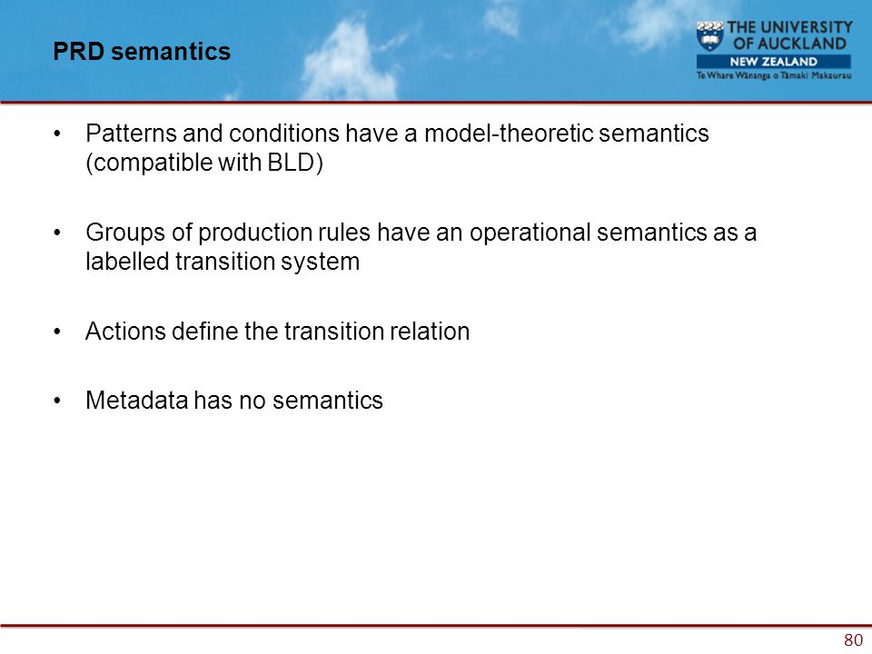 80 PRD semantics Patterns and conditions have a model-theoretic semantics (compatible with BLD) Groups of production rules have an operational semantics as a labelled transition system Actions define the transition relation Metadata has no semantics