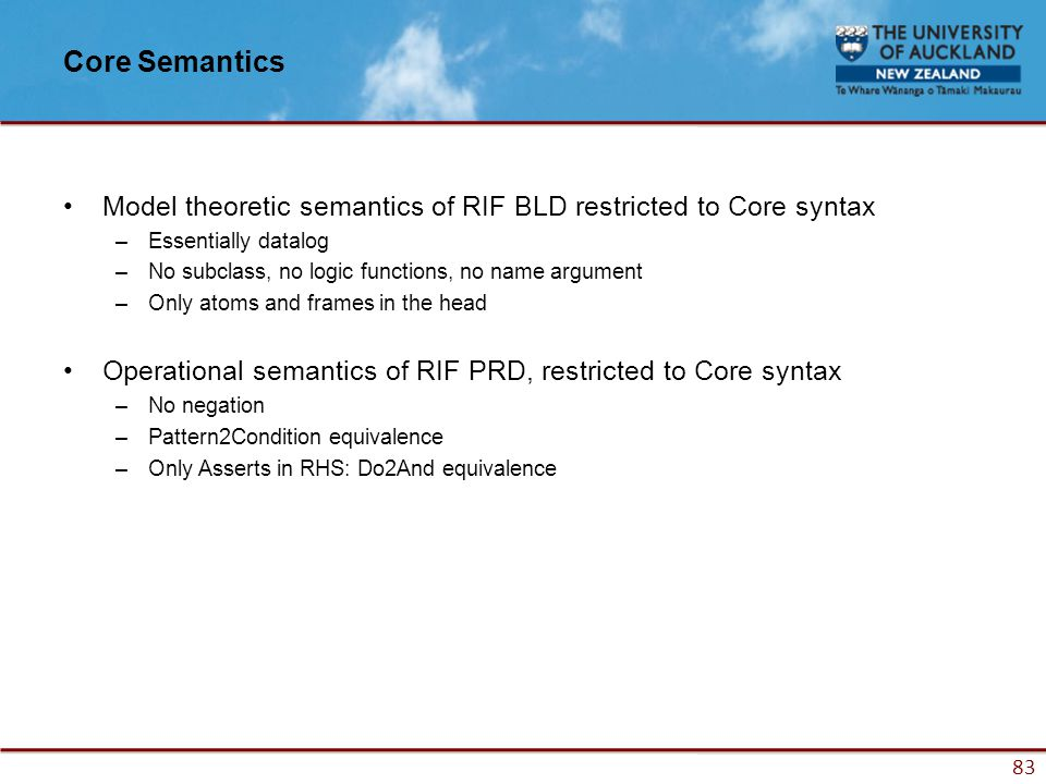 83 Core Semantics Model theoretic semantics of RIF BLD restricted to Core syntax –Essentially datalog –No subclass, no logic functions, no name argument –Only atoms and frames in the head Operational semantics of RIF PRD, restricted to Core syntax –No negation –Pattern2Condition equivalence –Only Asserts in RHS: Do2And equivalence