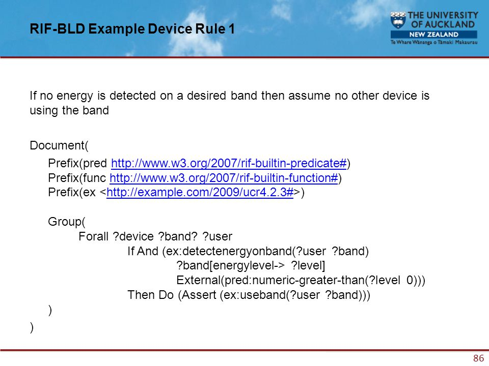 86 RIF-BLD Example Device Rule 1 If no energy is detected on a desired band then assume no other device is using the band Document( Prefix(pred http://www.w3.org/2007/rif-builtin-predicate#) Prefix(func http://www.w3.org/2007/rif-builtin-function#) Prefix(ex ) Group( Forall ?device ?band.