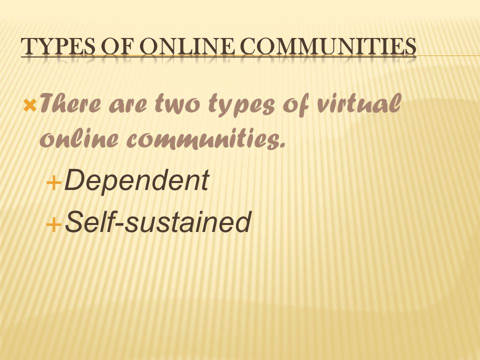  There are two types of virtual online communities.  Dependent  Self-sustained