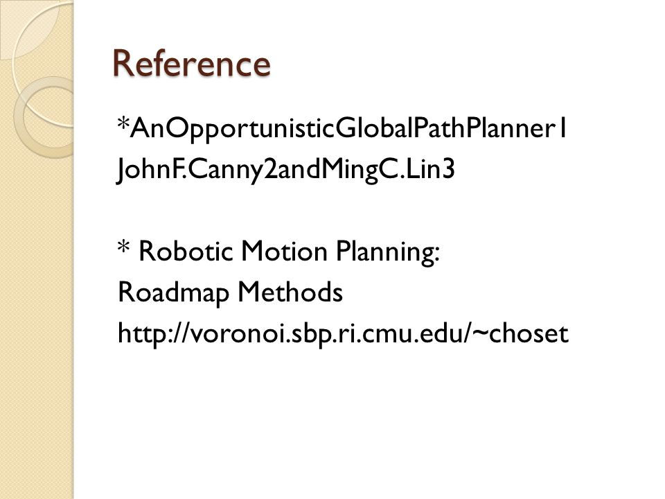 Reference *AnOpportunisticGlobalPathPlanner1 JohnF.Canny2andMingC.Lin3 * Robotic Motion Planning: Roadmap Methods http://voronoi.sbp.ri.cmu.edu/~choset