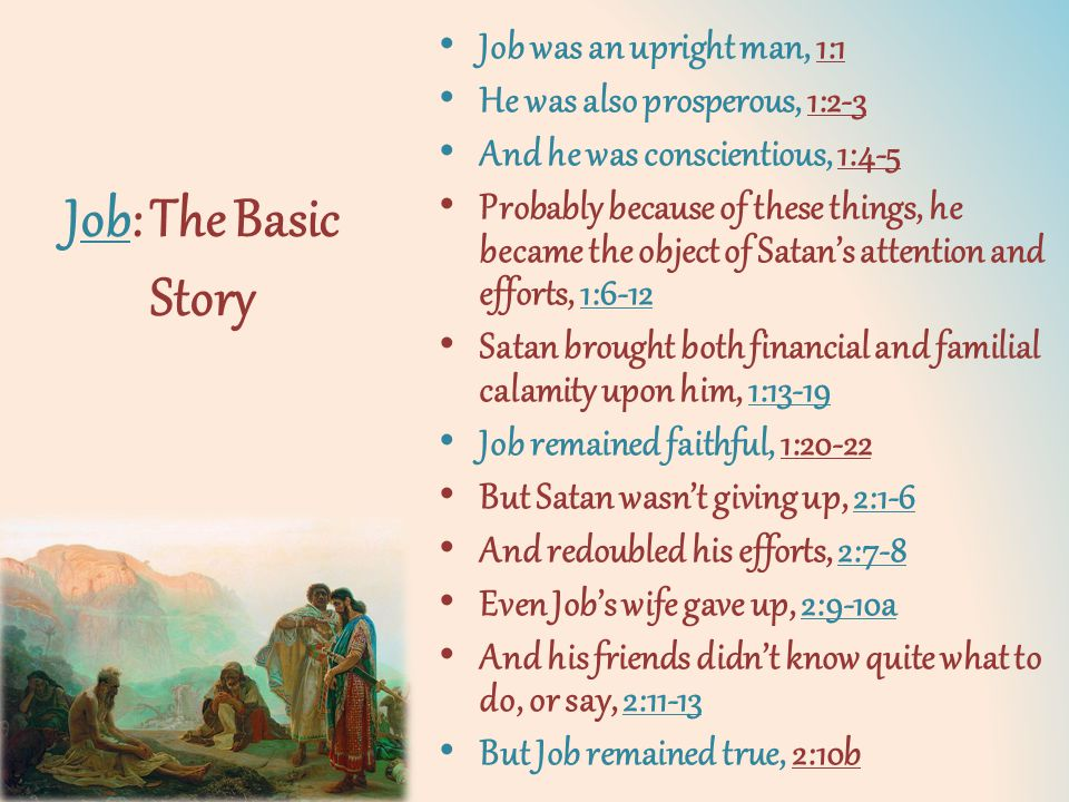 Job: The Basic Story Job was an upright man, 1:1 He was also prosperous, 1:2-3 And he was conscientious, 1:4-5 Probably because of these things, he became the object of Satan's attention and efforts, 1:6-12 Satan brought both financial and familial calamity upon him, 1:13-19 Job remained faithful, 1:20-22 But Satan wasn't giving up, 2:1-6 And redoubled his efforts, 2:7-8 Even Job's wife gave up, 2:9-10a And his friends didn't know quite what to do, or say, 2:11-13 But Job remained true, 2:10b