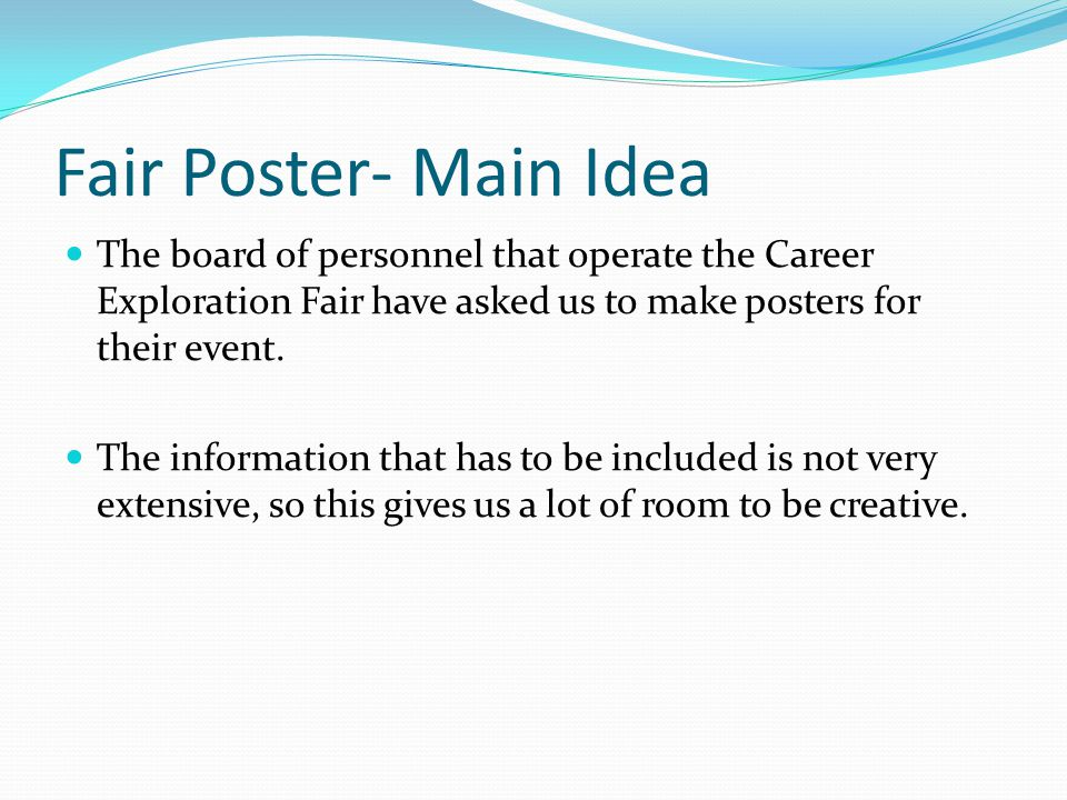 Fair Poster- Main Idea The board of personnel that operate the Career Exploration Fair have asked us to make posters for their event.