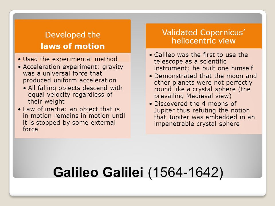 Galileo Galilei (1564-1642) Developed the laws of motion Used the experimental method Acceleration experiment: gravity was a universal force that prod