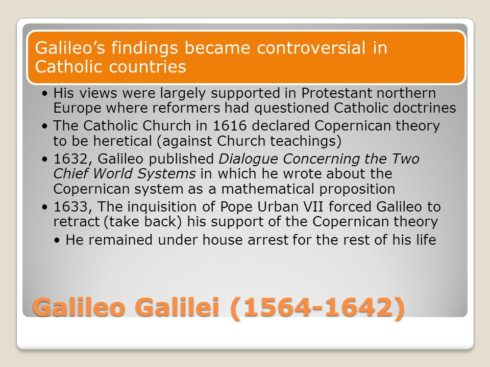 Galileo Galilei (1564-1642) Galileo's findings became controversial in Catholic countries His views were largely supported in Protestant northern Euro