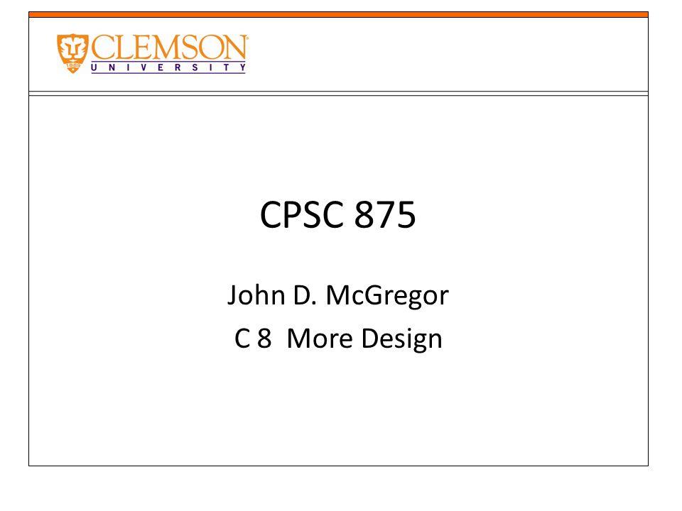 CPSC 875 John D. McGregor C 8 More Design
