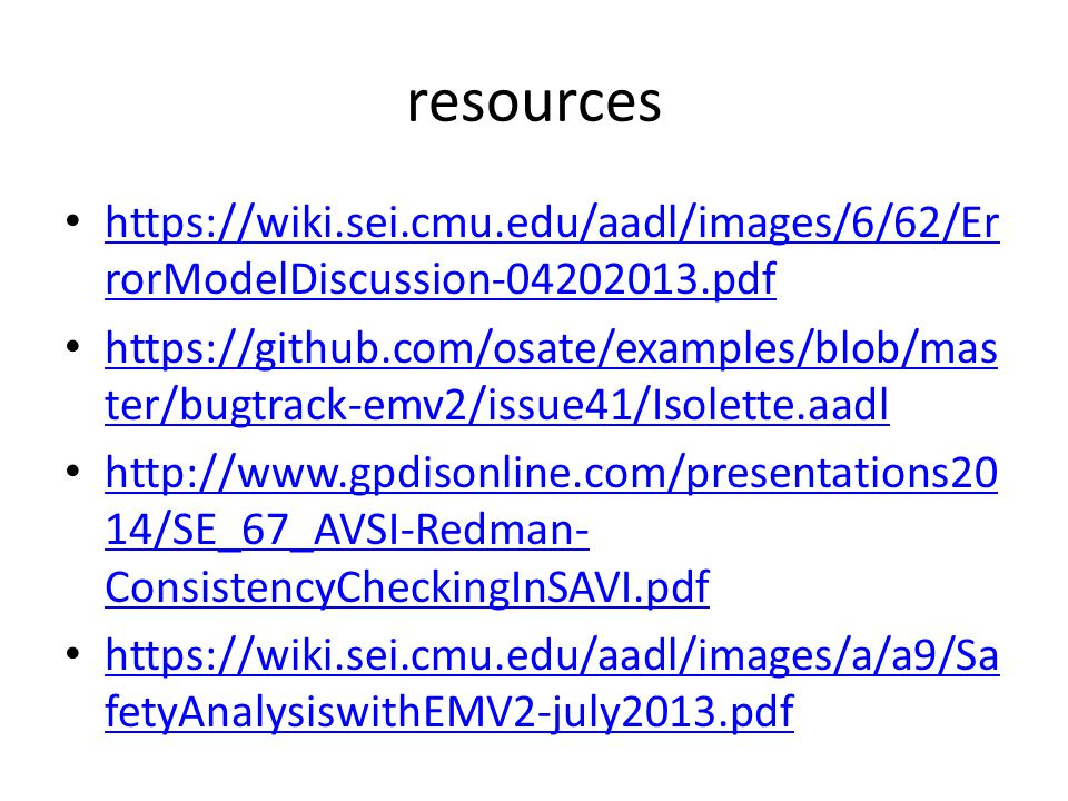 resources https://wiki.sei.cmu.edu/aadl/images/6/62/Er rorModelDiscussion-04202013.pdf https://wiki.sei.cmu.edu/aadl/images/6/62/Er rorModelDiscussion-04202013.pdf https://github.com/osate/examples/blob/mas ter/bugtrack-emv2/issue41/Isolette.aadl https://github.com/osate/examples/blob/mas ter/bugtrack-emv2/issue41/Isolette.aadl http://www.gpdisonline.com/presentations20 14/SE_67_AVSI-Redman- ConsistencyCheckingInSAVI.pdf http://www.gpdisonline.com/presentations20 14/SE_67_AVSI-Redman- ConsistencyCheckingInSAVI.pdf https://wiki.sei.cmu.edu/aadl/images/a/a9/Sa fetyAnalysiswithEMV2-july2013.pdf https://wiki.sei.cmu.edu/aadl/images/a/a9/Sa fetyAnalysiswithEMV2-july2013.pdf