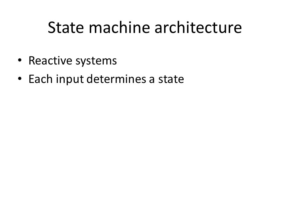 State machine architecture Reactive systems Each input determines a state