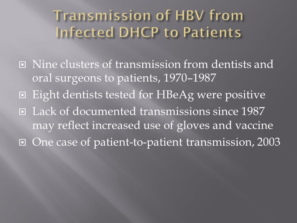  Nine clusters of transmission from dentists and oral surgeons to patients, 1970–1987  Eight dentists tested for HBeAg were positive  Lack of documented transmissions since 1987 may reflect increased use of gloves and vaccine  One case of patient-to-patient transmission, 2003