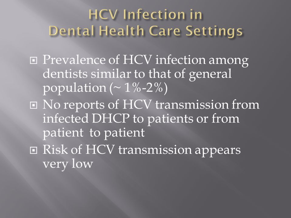  Prevalence of HCV infection among dentists similar to that of general population (~ 1%-2%)  No reports of HCV transmission from infected DHCP to patients or from patient to patient  Risk of HCV transmission appears very low