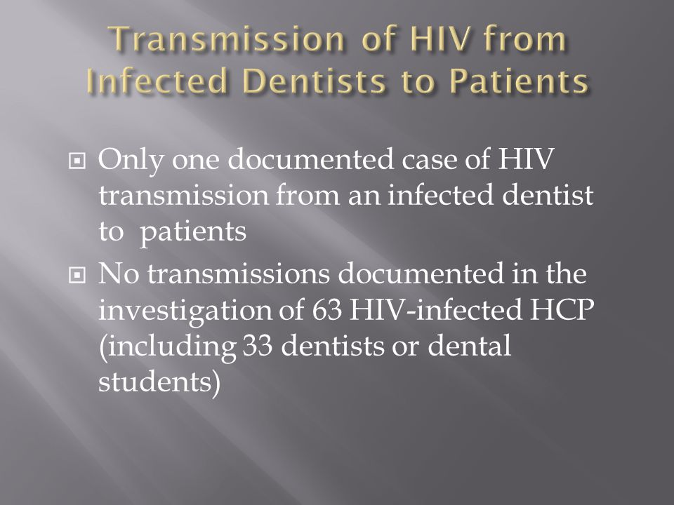  Only one documented case of HIV transmission from an infected dentist to patients  No transmissions documented in the investigation of 63 HIV-infec