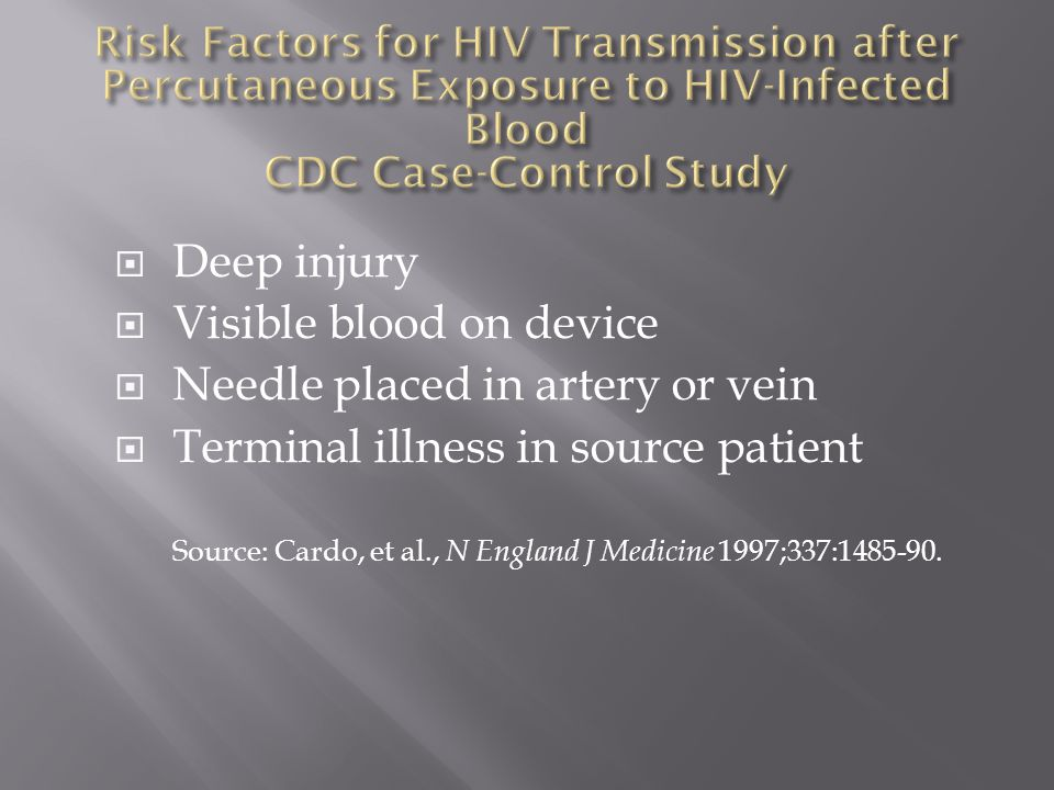  Deep injury  Visible blood on device  Needle placed in artery or vein  Terminal illness in source patient Source: Cardo, et al., N England J Medi