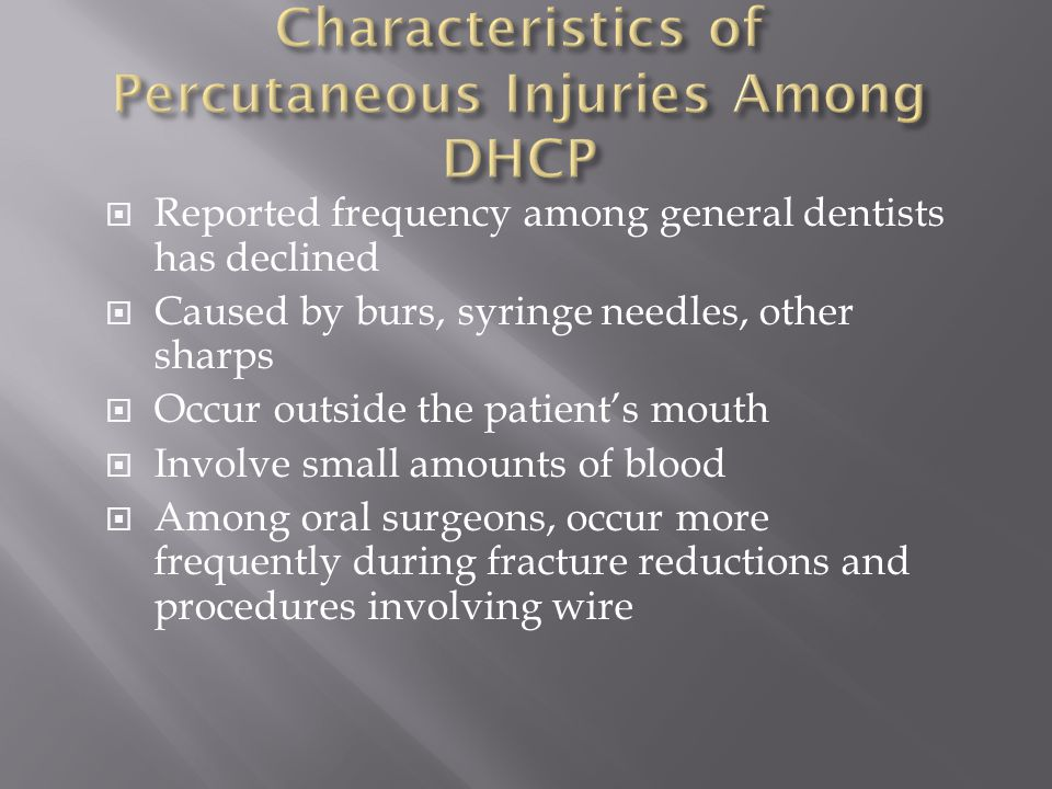  Reported frequency among general dentists has declined  Caused by burs, syringe needles, other sharps  Occur outside the patient's mouth  Involve small amounts of blood  Among oral surgeons, occur more frequently during fracture reductions and procedures involving wire