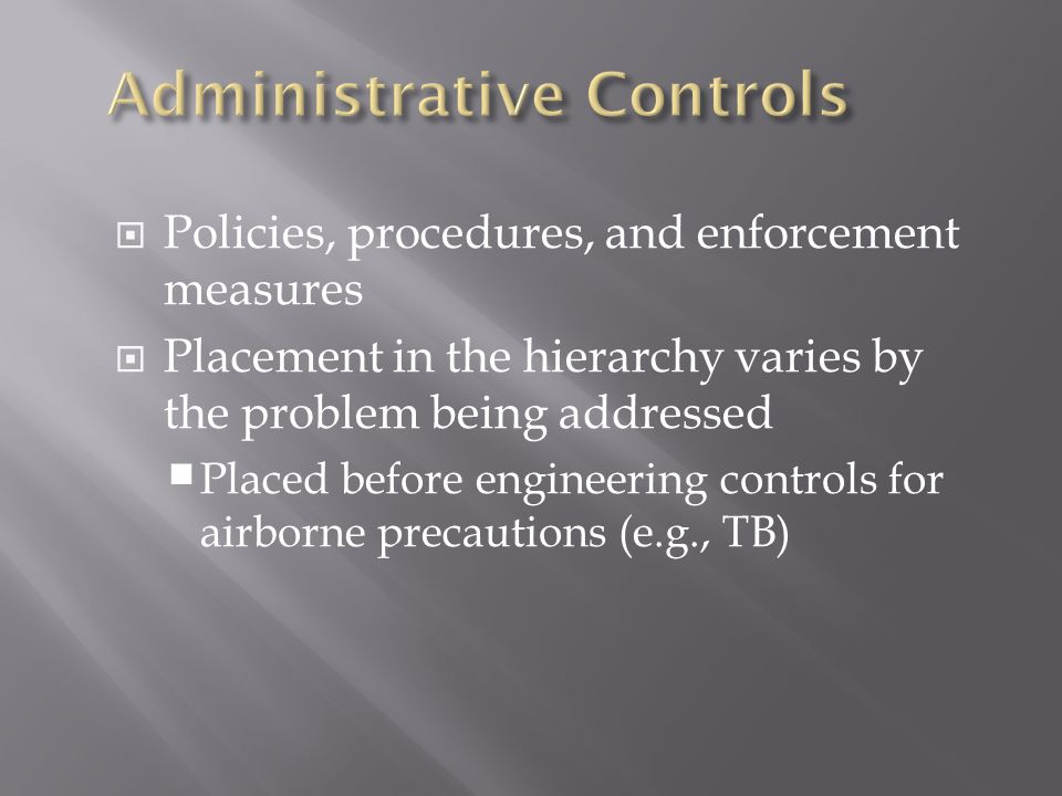  Policies, procedures, and enforcement measures  Placement in the hierarchy varies by the problem being addressed  Placed before engineering contro