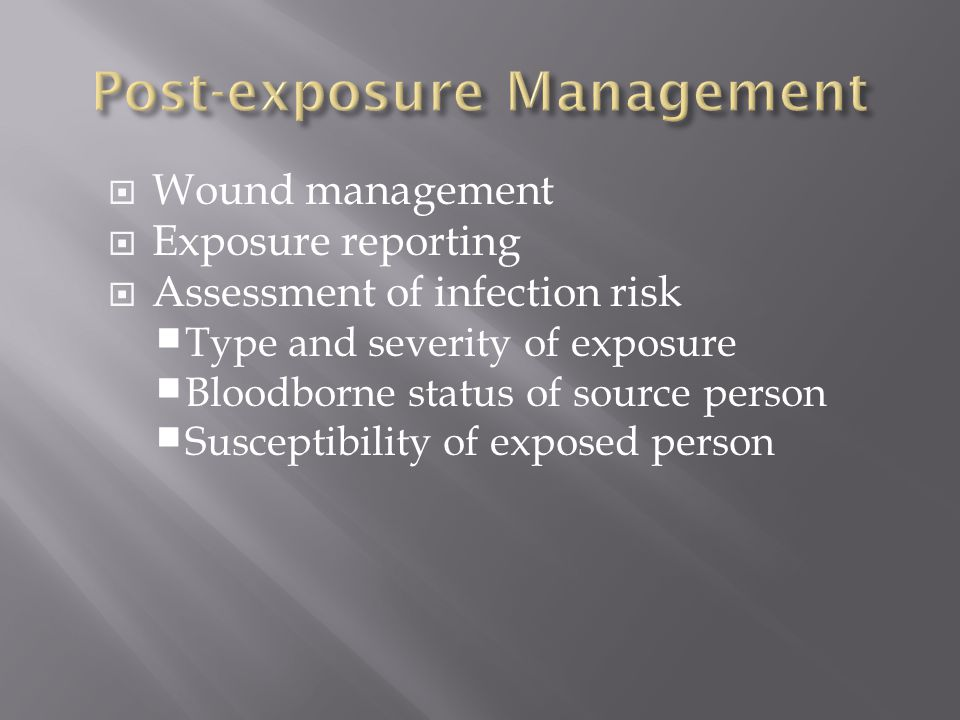  Wound management  Exposure reporting  Assessment of infection risk  Type and severity of exposure  Bloodborne status of source person  Susceptibility of exposed person