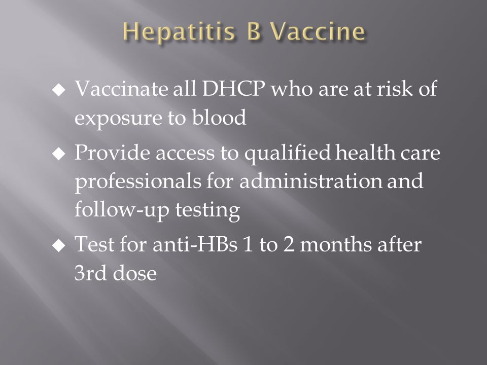  Vaccinate all DHCP who are at risk of exposure to blood  Provide access to qualified health care professionals for administration and follow-up testing  Test for anti-HBs 1 to 2 months after 3rd dose