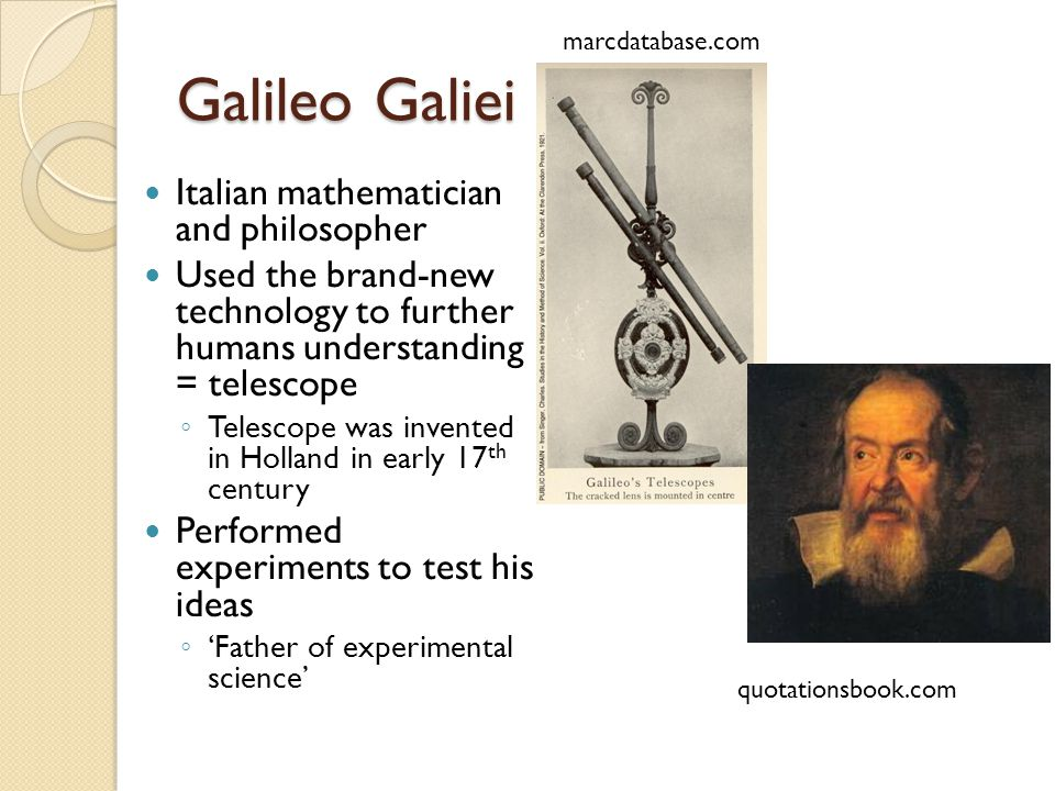 Galileo Galiei Italian mathematician and philosopher Used the brand-new technology to further humans understanding = telescope ◦ Telescope was invented in Holland in early 17 th century Performed experiments to test his ideas ◦ 'Father of experimental science' quotationsbook.com marcdatabase.com