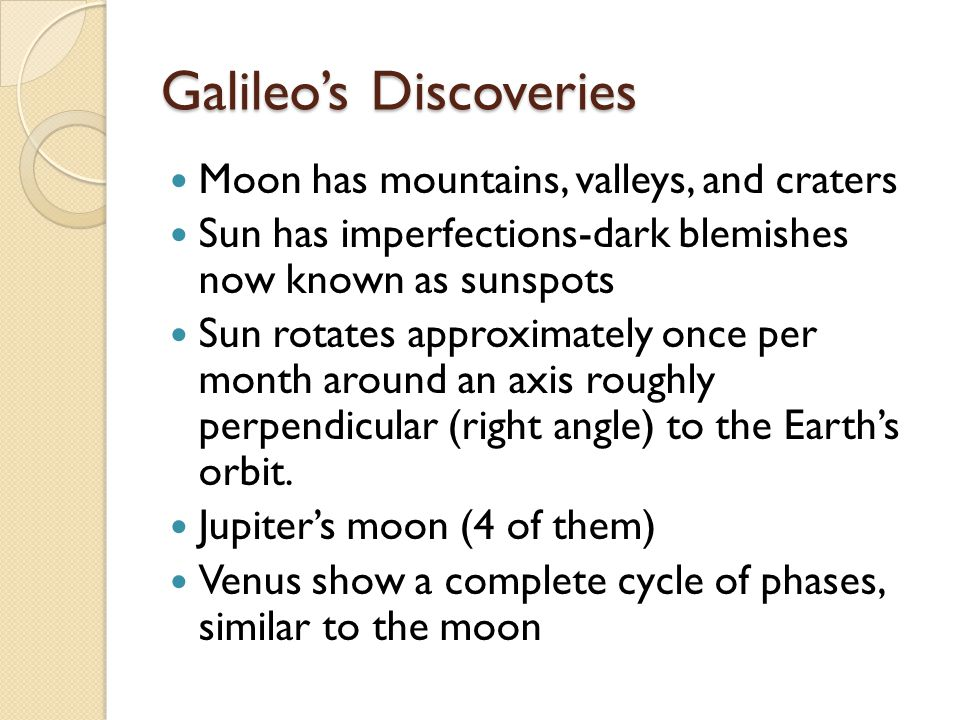 Galileo's Discoveries Moon has mountains, valleys, and craters Sun has imperfections-dark blemishes now known as sunspots Sun rotates approximately once per month around an axis roughly perpendicular (right angle) to the Earth's orbit.