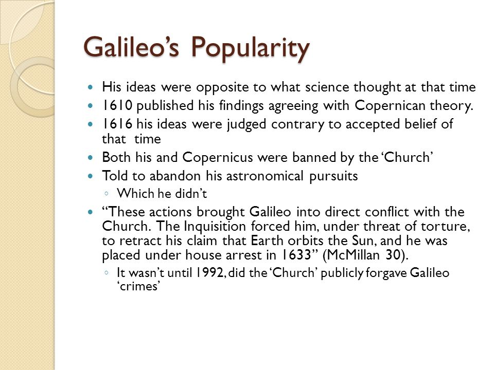 Galileo's Popularity His ideas were opposite to what science thought at that time 1610 published his findings agreeing with Copernican theory.