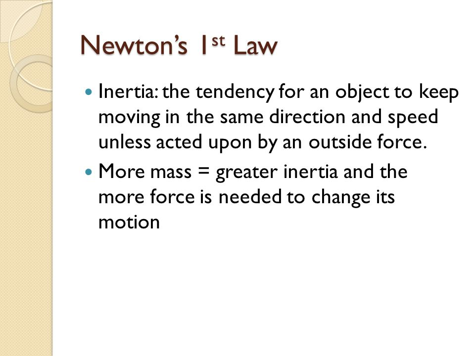 Newton's 1 st Law Inertia: the tendency for an object to keep moving in the same direction and speed unless acted upon by an outside force.
