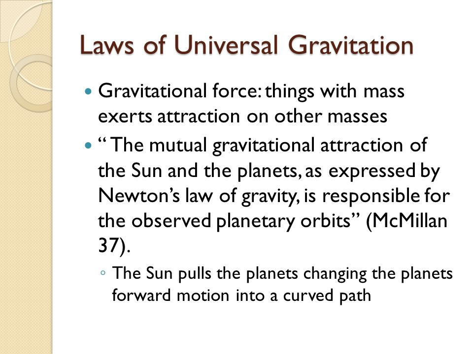 Laws of Universal Gravitation Gravitational force: things with mass exerts attraction on other masses The mutual gravitational attraction of the Sun and the planets, as expressed by Newton's law of gravity, is responsible for the observed planetary orbits (McMillan 37).