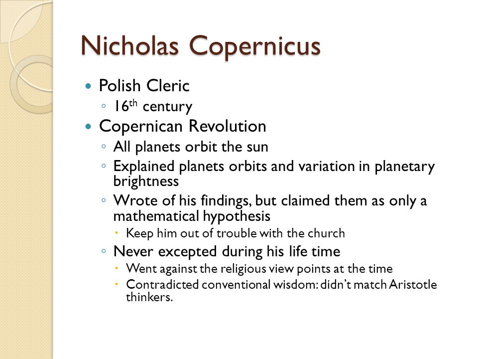Nicholas Copernicus Polish Cleric ◦ 16 th century Copernican Revolution ◦ All planets orbit the sun ◦ Explained planets orbits and variation in planetary brightness ◦ Wrote of his findings, but claimed them as only a mathematical hypothesis  Keep him out of trouble with the church ◦ Never excepted during his life time  Went against the religious view points at the time  Contradicted conventional wisdom: didn't match Aristotle thinkers.