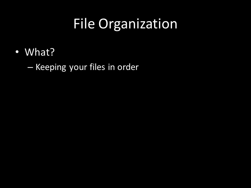 File Organization What – Keeping your files in order