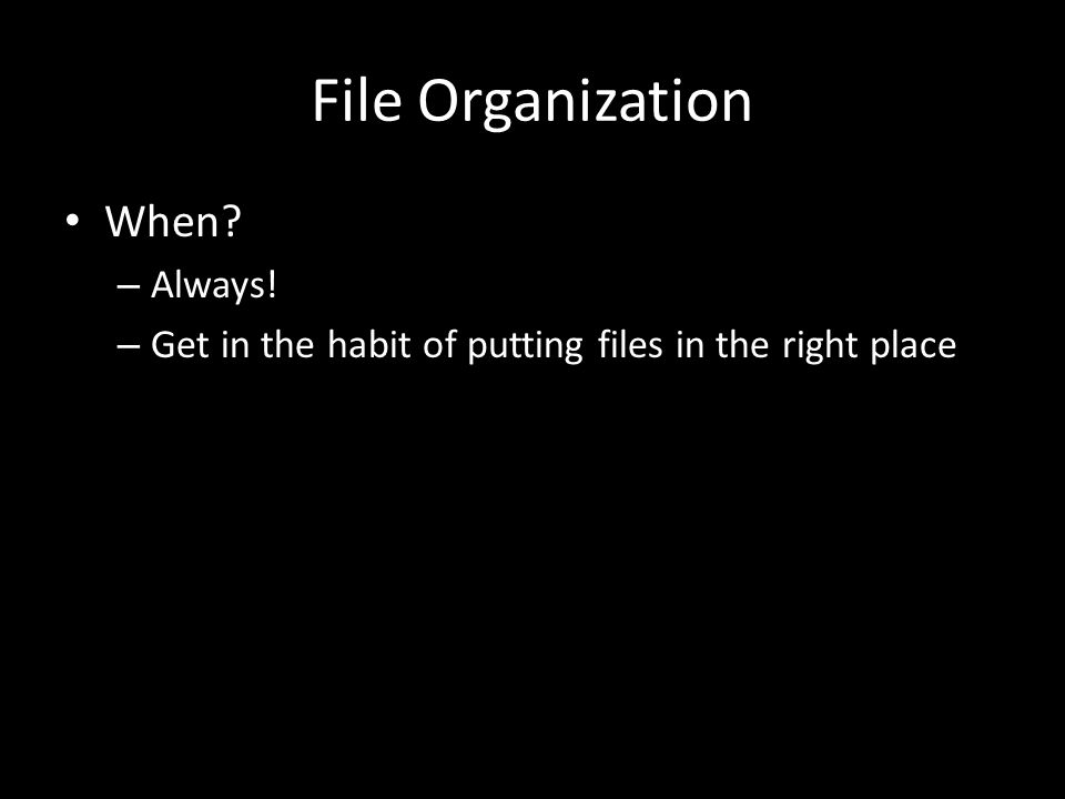 File Organization When – Always! – Get in the habit of putting files in the right place