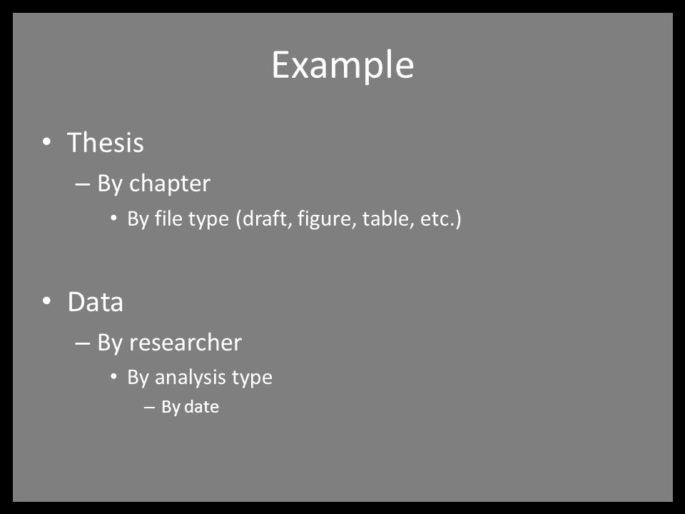 Example Thesis – By chapter By file type (draft, figure, table, etc.) Data – By researcher By analysis type – By date