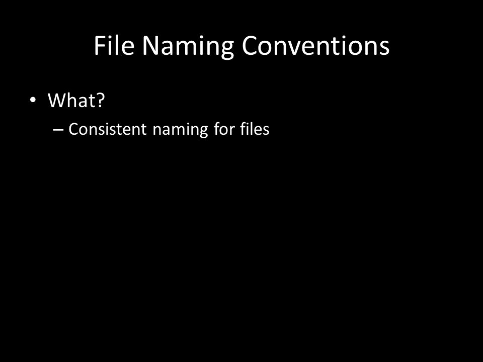 File Naming Conventions What – Consistent naming for files