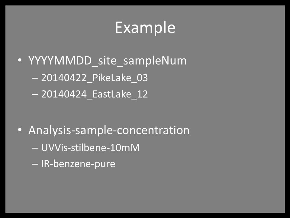 Example YYYYMMDD_site_sampleNum – 20140422_PikeLake_03 – 20140424_EastLake_12 Analysis-sample-concentration – UVVis-stilbene-10mM – IR-benzene-pure