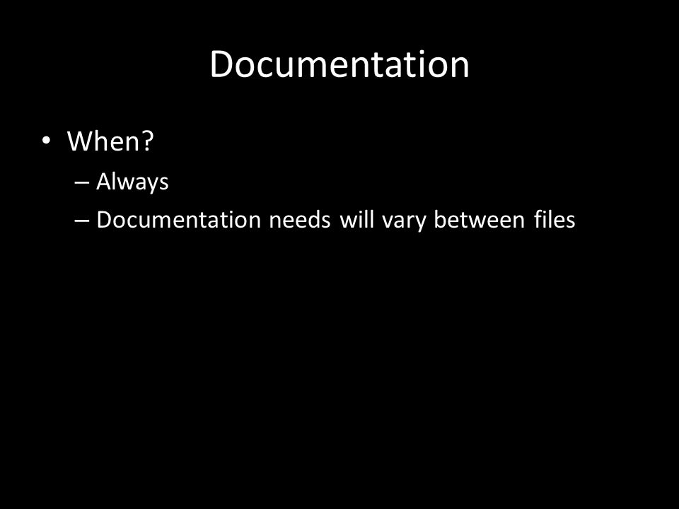 Documentation When – Always – Documentation needs will vary between files