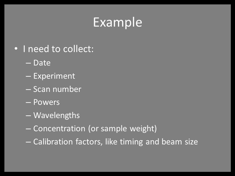Example I need to collect: – Date – Experiment – Scan number – Powers – Wavelengths – Concentration (or sample weight) – Calibration factors, like timing and beam size