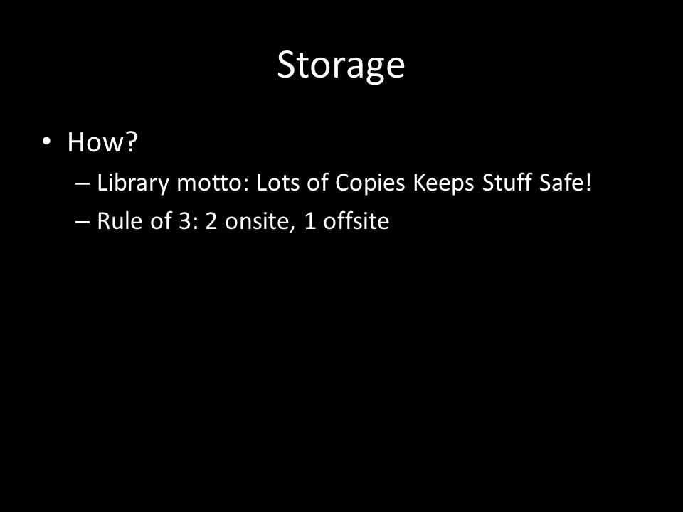 Storage How – Library motto: Lots of Copies Keeps Stuff Safe! – Rule of 3: 2 onsite, 1 offsite