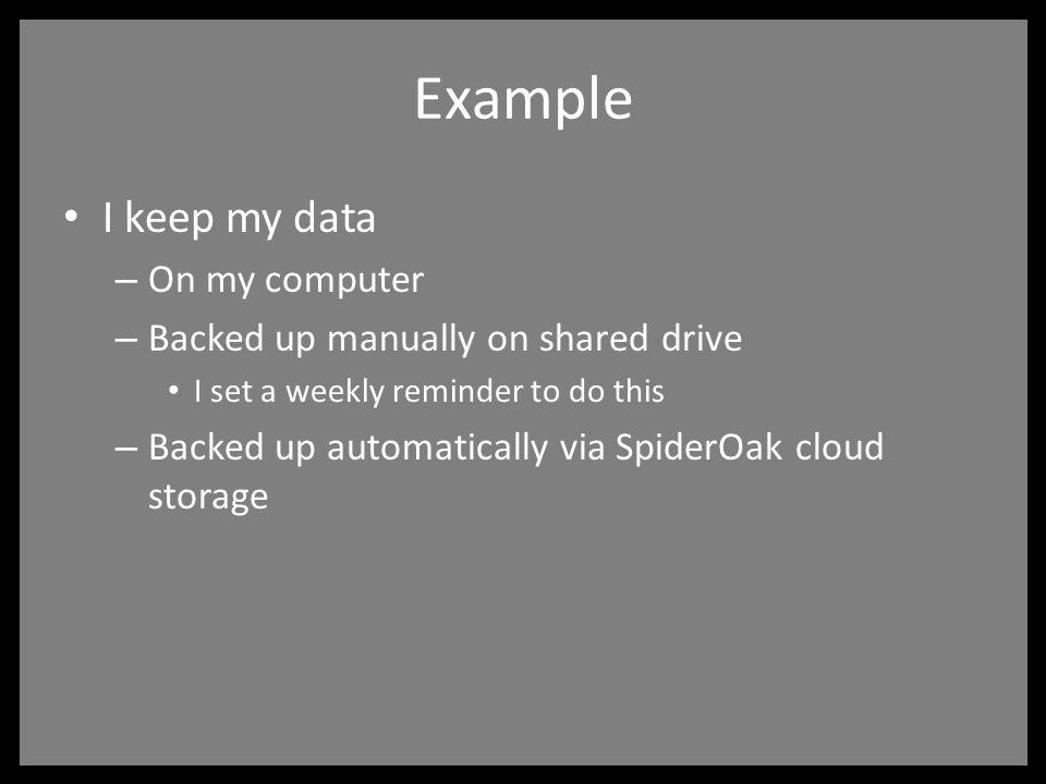 Example I keep my data – On my computer – Backed up manually on shared drive I set a weekly reminder to do this – Backed up automatically via SpiderOak cloud storage