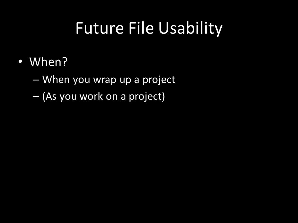 Future File Usability When – When you wrap up a project – (As you work on a project)