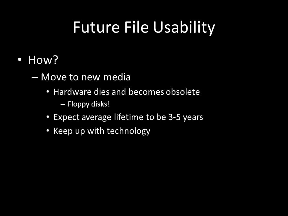 Future File Usability How. – Move to new media Hardware dies and becomes obsolete – Floppy disks.
