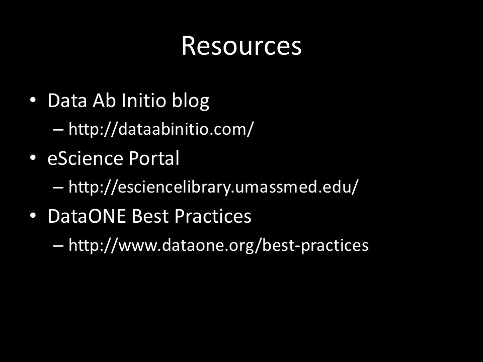 Resources Data Ab Initio blog – http://dataabinitio.com/ eScience Portal – http://esciencelibrary.umassmed.edu/ DataONE Best Practices – http://www.dataone.org/best-practices