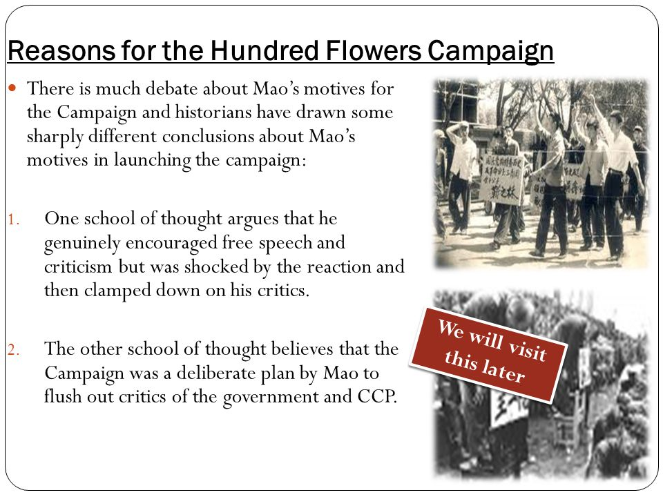 Reasons for the Hundred Flowers Campaign There is much debate about Mao's motives for the Campaign and historians have drawn some sharply different conclusions about Mao's motives in launching the campaign: 1.