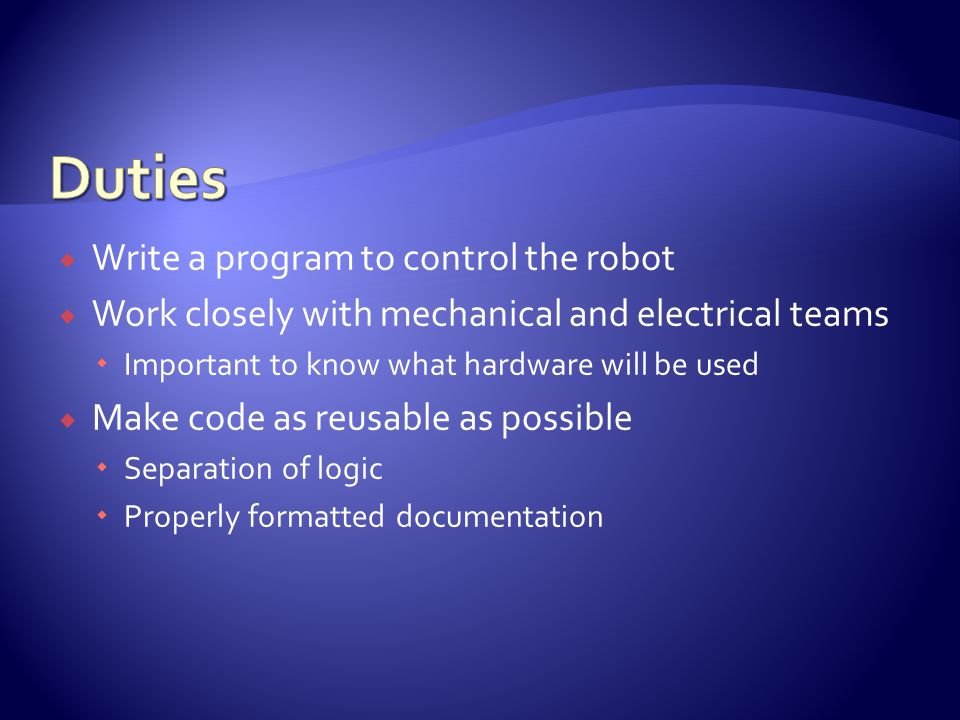  Write a program to control the robot  Work closely with mechanical and electrical teams  Important to know what hardware will be used  Make code