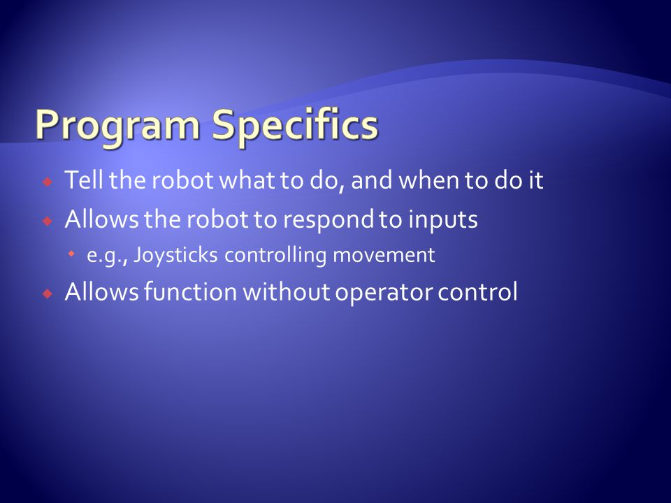  Tell the robot what to do, and when to do it  Allows the robot to respond to inputs  e.g., Joysticks controlling movement  Allows function without operator control