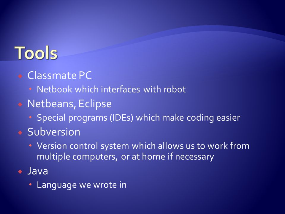  Classmate PC  Netbook which interfaces with robot  Netbeans, Eclipse  Special programs (IDEs) which make coding easier  Subversion  Version control system which allows us to work from multiple computers, or at home if necessary  Java  Language we wrote in